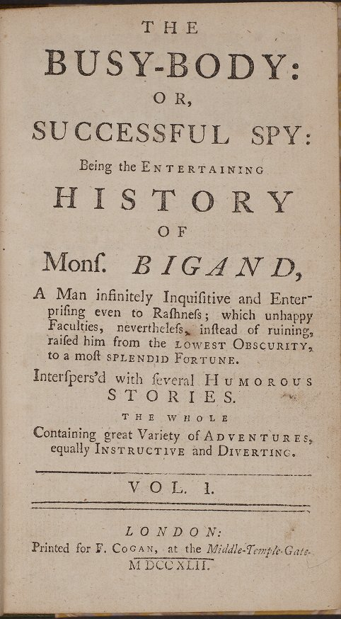 The busy-body: or, successful spy: being the entertaining history of Mons. Bigand, a man infinitely inquisitive and enterprising even to rashness; which unhappy faculties, nevertheless, instead of ruining, raised him from the lowest obscurity, to a most splendid fortune. Interspersed with several humorous stories. The whole containing great variety and adventures, equally instructive and diverting. Vol. I