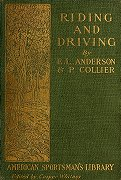 Fairman Rogers Collection: Anderson, Edward L. (Edward Lowell), 1842-1916 - Riding and driving / Riding by Edward L. Anderson ; Driving: hints on the history, housing, harnessing and handling of the horse, by Price Coller.