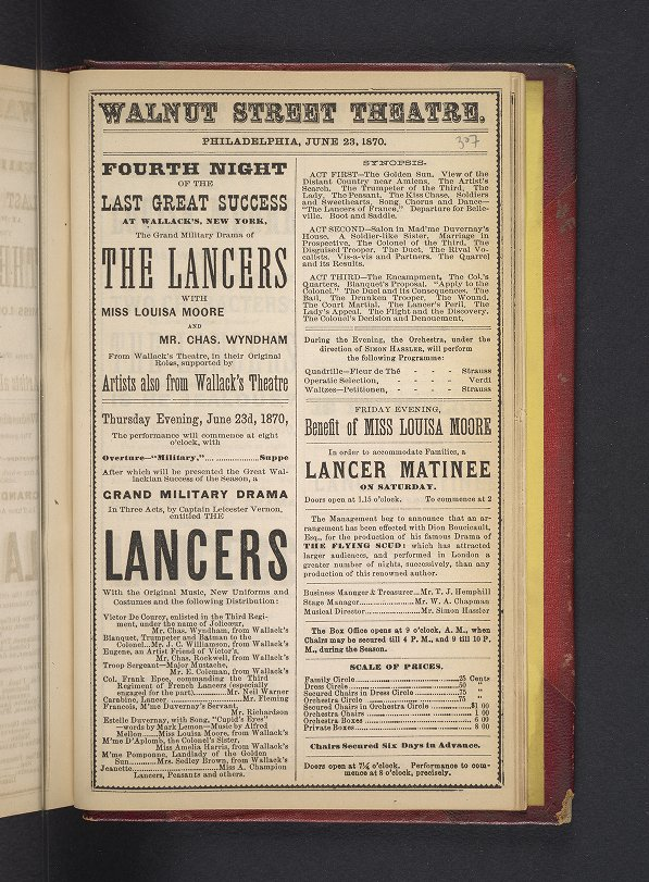 "Playbill and Program Collection: Walnut Street Theatre. Philadelphia, June 23, 1870. Fourth Night Of The Last Great Success At Wallack's, New York, The Grand Military Drama of The Lancers With Miss Louisa Moore And Mr. Chas. Wyndham From Wallack's Theatre, in their Original Roles, supported by Artists also from Wallack's Theatre. Thursday Evening, June 23d, 1870, The performance will commence at eight o'clock, with Overture--""Military,"" Suppe, After which will be presented the Great Wallackian Success of the Season, a Grand Military Drama In Three Acts, by Captain Leicester Vernon, entitled The Lancers With the Original Music, New Uniforms and Costumes and the following Distribution: Victor De Courcy, enlisted in the Third Regiment, under the name of Jolicoeur, Mr. Chas. Wyndham, ..."